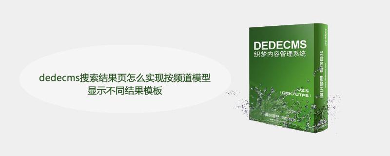 dedecms搜索结果页怎么实现按频道模型显示不同结果模板