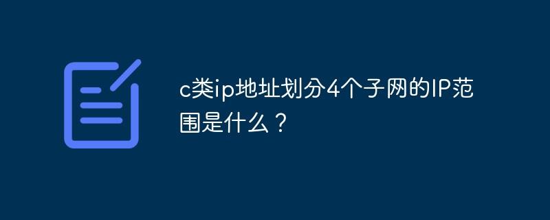 c类ip地址划分4个子网的IP范围是什么?