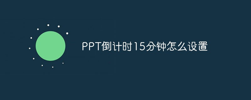 PPT倒计时15分钟怎么设置