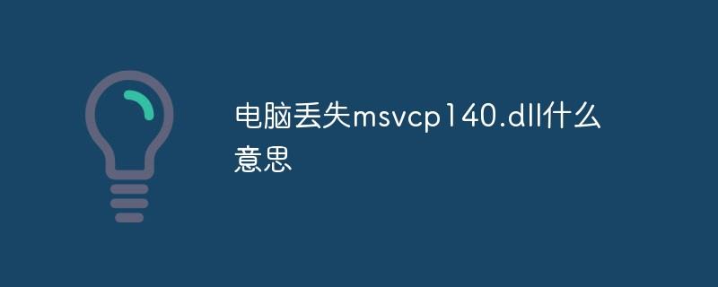 电脑丢失msvcp140.dll什么意思