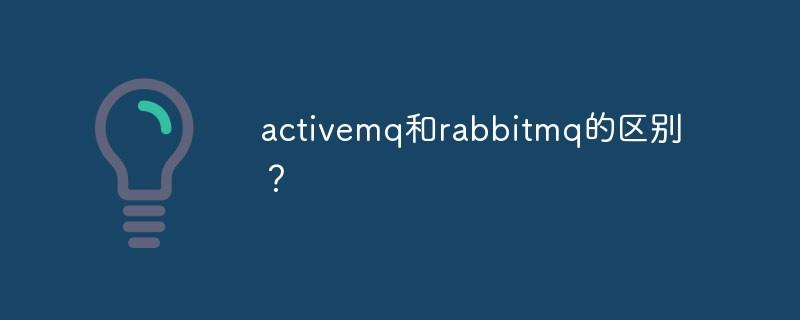 activemq和rabbitmq的区别?