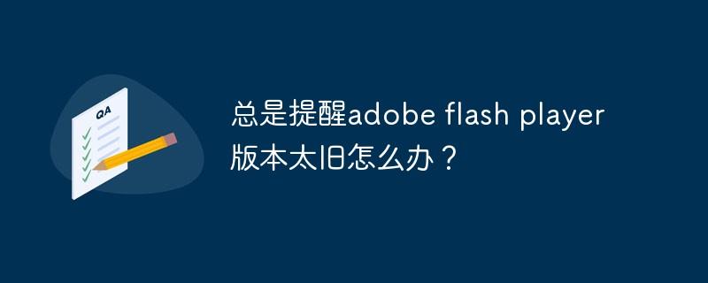 adobe flash player版本太旧怎么办?