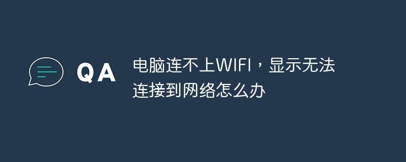 电脑连不上WIFI,显示无法连接到网络怎么办