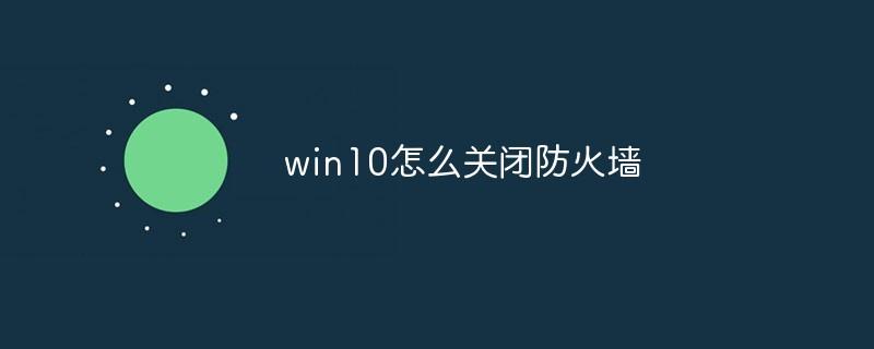 win10怎么关闭防火墙