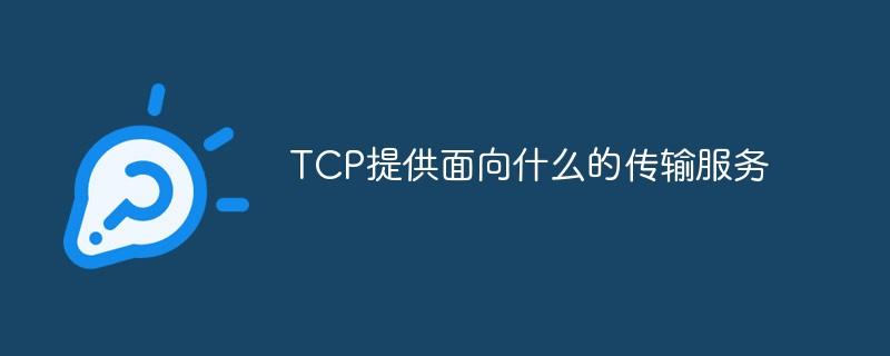 TCP提供面向什么的传输服务