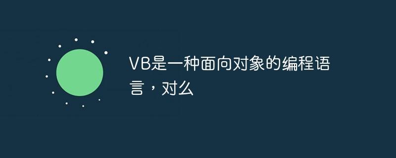 VB是一种面向对象的编程语言,对么