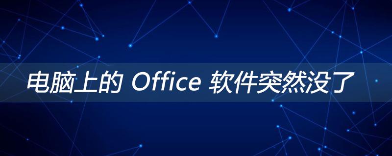 电脑上的 Office 软件突然没了