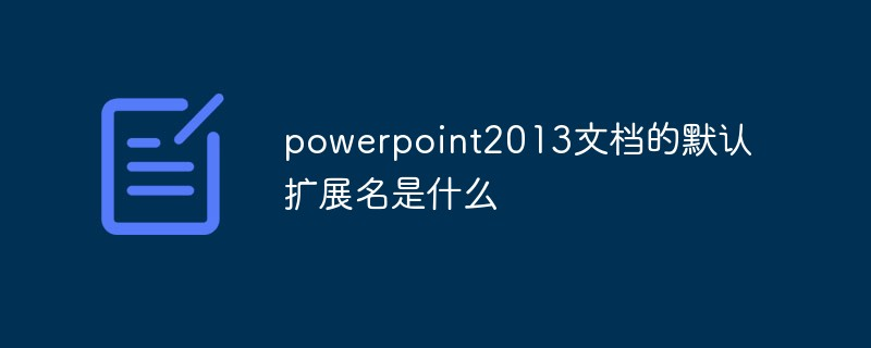 PowerPoint2013文档的默认扩展名是什么