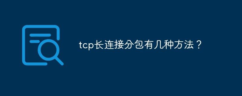 tcp长连接分包有几种方法?