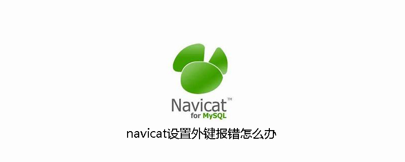 navicat设置外键报错怎么办