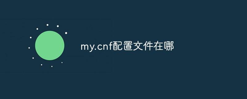 my.cnf配置文件在哪