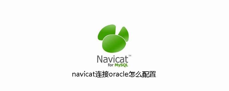 navicat连接oracle怎么配置