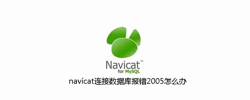 navicat连接数据库报错2005怎么办