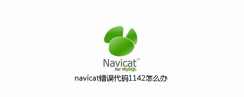 navicat错误代码1142怎么办