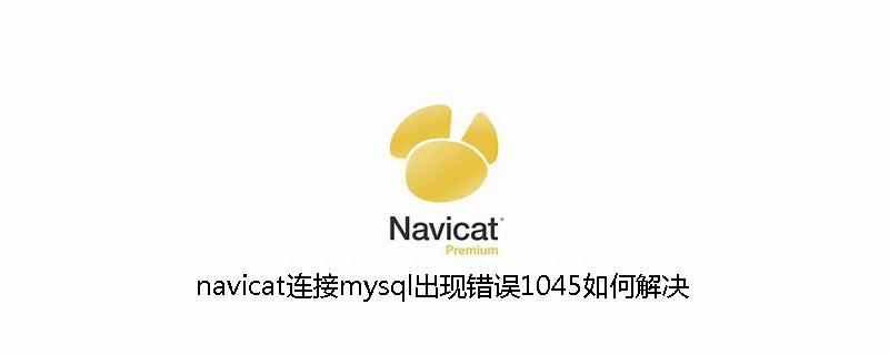 navicat连接mysql出现错误1045如何解决